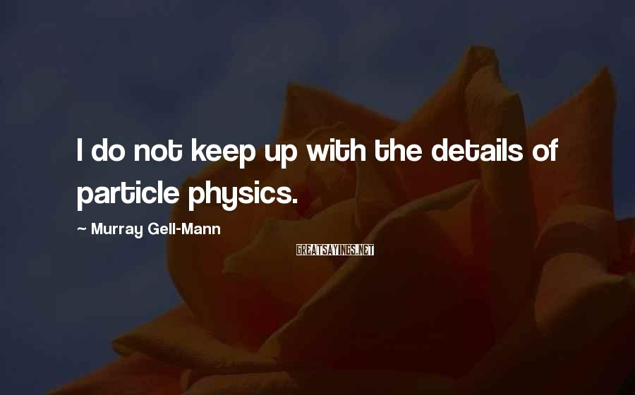 Murray Gell-Mann Sayings: I Do Not Keep Up With The Details Of Particle Physics.