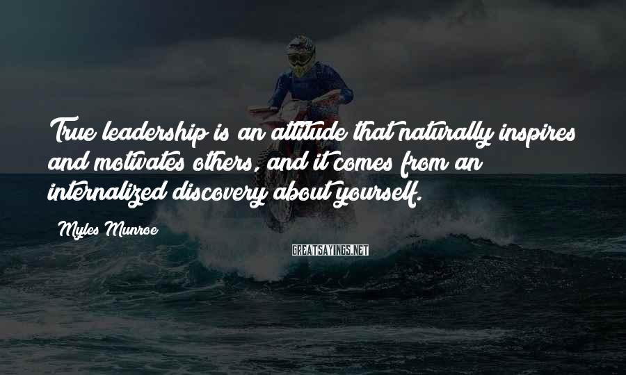 Myles Munroe Sayings: True Leadership Is An Attitude That Naturally Inspires And Motivates Others, And It Comes From An Internalized Discovery About Yourself.