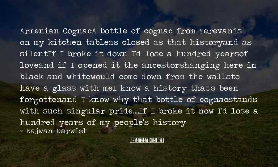 Najwan Darwish Sayings: Armenian CognacA Bottle Of Cognac From Yerevanis On My Kitchen Tableas Closed As That Historyand As SilentIf I Broke It Down I'd Lose A Hundred Yearsof Loveand If I Opened It The Ancestorshanging Here In Black And Whitewould Come Down From The Wallsto Have A Glass With MeI Know A History That's Been Forgottenand I Know Why That Bottle Of Cognacstands With Such Singular Pride....If I Broke It Now I'd Lose A Hundred Years of My People's History
