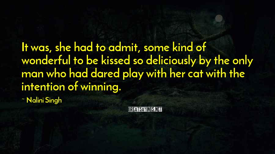 Nalini Singh Sayings: It Was, She Had To Admit, Some Kind Of Wonderful To Be Kissed So Deliciously By The Only Man Who Had Dared Play With Her Cat With The Intention Of Winning.