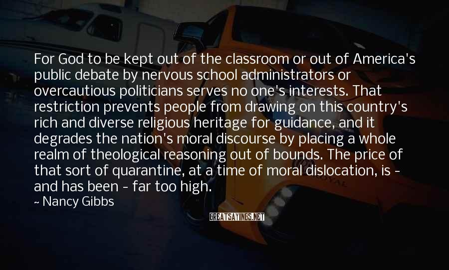 Nancy Gibbs Sayings: For God To Be Kept Out Of The Classroom Or Out Of America's Public Debate By Nervous School Administrators Or Overcautious Politicians Serves No One's Interests. That Restriction Prevents People From Drawing On This Country's Rich And Diverse Religious Heritage For Guidance, And It Degrades The Nation's Moral Discourse By Placing A Whole Realm Of Theological Reasoning Out Of Bounds. The Price Of That Sort Of Quarantine, At A Time Of Moral Dislocation, Is - And Has Been - Far Too High.