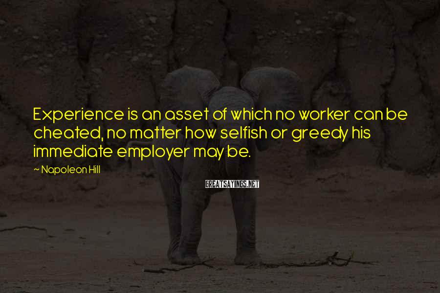 Napoleon Hill Sayings: Experience Is An Asset Of Which No Worker Can Be Cheated, No Matter How Selfish Or Greedy His Immediate Employer May Be.