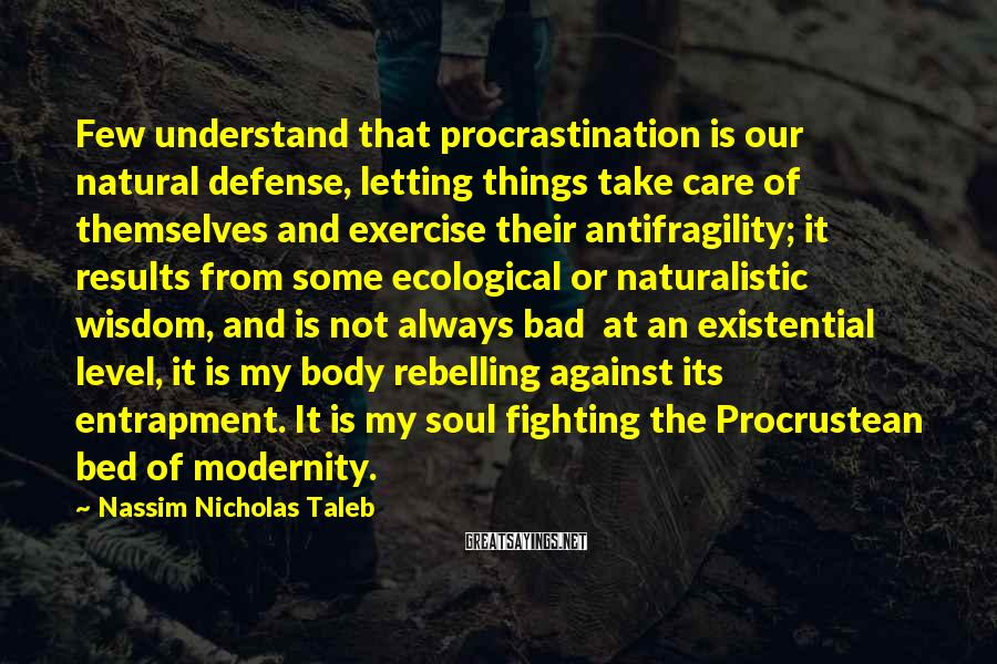 Nassim Nicholas Taleb Sayings: Few Understand That Procrastination Is Our Natural Defense, Letting Things Take Care Of Themselves And Exercise Their Antifragility; It Results From Some Ecological Or Naturalistic Wisdom, And Is Not Always Bad  At An Existential Level, It Is My Body Rebelling Against Its Entrapment. It Is My Soul Fighting The Procrustean Bed Of Modernity.