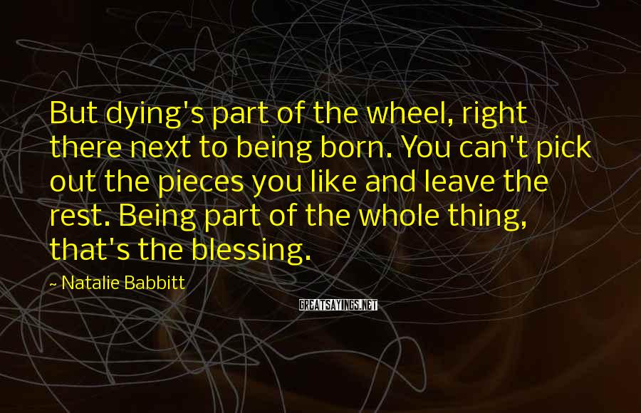 Natalie Babbitt Sayings: But Dying's Part Of The Wheel, Right There Next To Being Born. You Can't Pick Out The Pieces You Like And Leave The Rest. Being Part Of The Whole Thing, That's The Blessing.