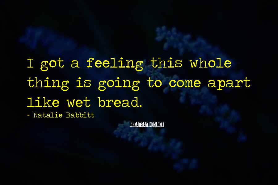 Natalie Babbitt Sayings: I Got A Feeling This Whole Thing Is Going To Come Apart Like Wet Bread.