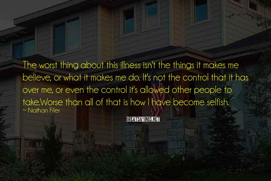 Nathan Filer Sayings: The Worst Thing About This Illness Isn't The Things It Makes Me Believe, Or What It Makes Me Do. It's Not The Control That It Has Over Me, Or Even The Control It's Allowed Other People To Take.Worse Than All Of That Is How I Have Become Selfish.