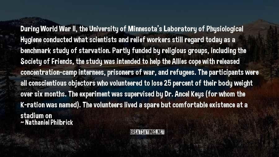 Nathaniel Philbrick Sayings: During World War II, The University Of Minnesota's Laboratory Of Physiological Hygiene Conducted What Scientists And Relief Workers Still Regard Today As A Benchmark Study Of Starvation. Partly Funded By Religious Groups, Including The Society Of Friends, The Study Was Intended To Help The Allies Cope With Released Concentration-camp Internees, Prisoners Of War, And Refugees. The Participants Were All Conscientious Objectors Who Volunteered To Lose 25 Percent Of Their Body Weight Over Six Months. The Experiment Was Supervised By Dr. Ancel Keys (for Whom The K-ration Was Named). The Volunteers Lived A Spare But Comfortable Existence At A Stadium On The Campus Of The University Of Minnesota.