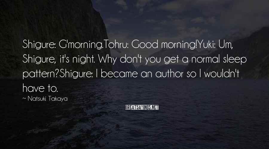 Natsuki Takaya Sayings: Shigure: G'morning.Tohru: Good Morning!Yuki: Um, Shigure, It's Night. Why Don't You Get A Normal Sleep Pattern?Shigure: I Became An Author So I Wouldn't Have To.