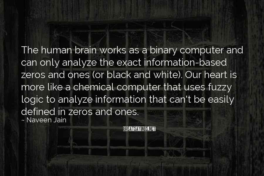 Naveen Jain Sayings: The Human Brain Works As A Binary Computer And Can Only Analyze The Exact Information-based Zeros And Ones (or Black And White). Our Heart Is More Like A Chemical Computer That Uses Fuzzy Logic To Analyze Information That Can't Be Easily Defined In Zeros And Ones.