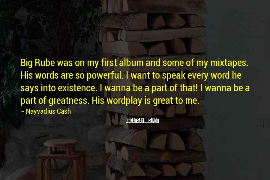 Nayvadius Cash Sayings: Big Rube Was On My First Album And Some Of My Mixtapes. His Words Are So Powerful. I Want To Speak Every Word He Says Into Existence. I Wanna Be A Part Of That! I Wanna Be A Part Of Greatness. His Wordplay Is Great To Me.