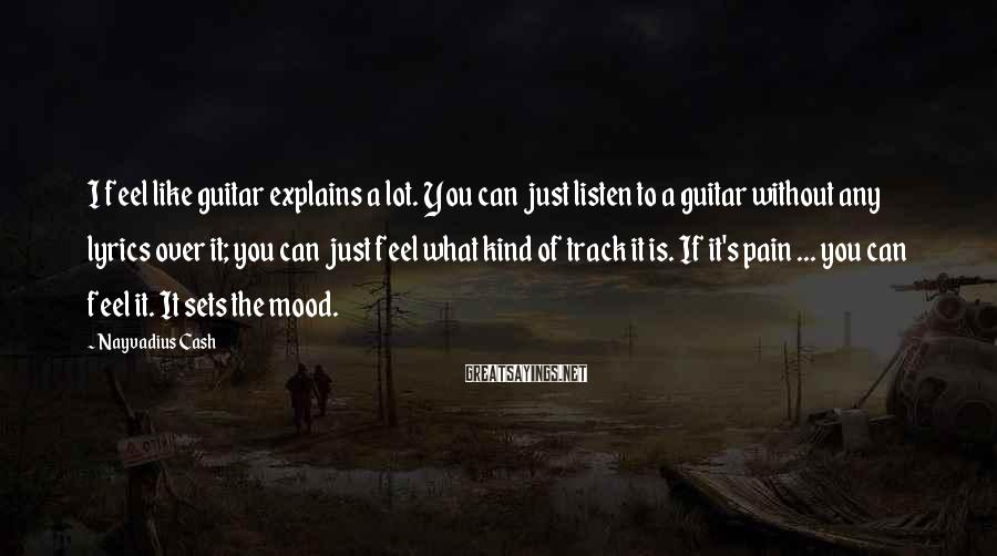 Nayvadius Cash Sayings: I Feel Like Guitar Explains A Lot. You Can Just Listen To A Guitar Without Any Lyrics Over It; You Can Just Feel What Kind Of Track It Is. If It's Pain ... You Can Feel It. It Sets The Mood.