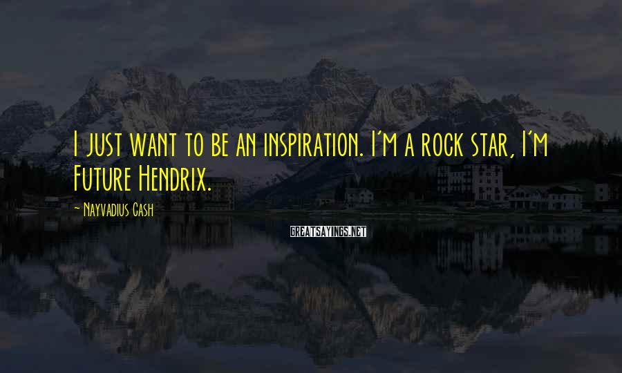 Nayvadius Cash Sayings: I Just Want To Be An Inspiration. I'm A Rock Star, I'm Future Hendrix.