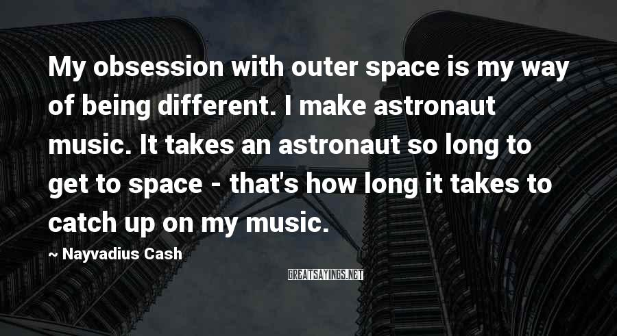 Nayvadius Cash Sayings: My Obsession With Outer Space Is My Way Of Being Different. I Make Astronaut Music. It Takes An Astronaut So Long To Get To Space - That's How Long It Takes To Catch Up On My Music.