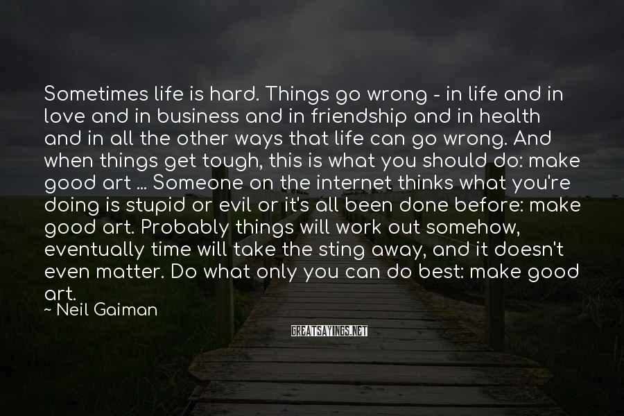Neil Gaiman Sayings: Sometimes Life Is Hard. Things Go Wrong - In Life And In Love And In Business And In Friendship And In Health And In All The Other Ways That Life Can Go Wrong. And When Things Get Tough, This Is What You Should Do: Make Good Art ... Someone On The Internet Thinks What You're Doing Is Stupid Or Evil Or It's All Been Done Before: Make Good Art. Probably Things Will Work Out Somehow, Eventually Time Will Take The Sting Away, And It Doesn't Even Matter. Do What Only You Can Do Best: Make Good Art.