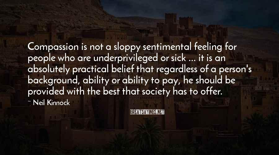 Neil Kinnock Sayings: Compassion Is Not A Sloppy Sentimental Feeling For People Who Are Underprivileged Or Sick ... It Is An Absolutely Practical Belief That Regardless Of A Person's Background, Ability Or Ability To Pay, He Should Be Provided With The Best That Society Has To Offer.