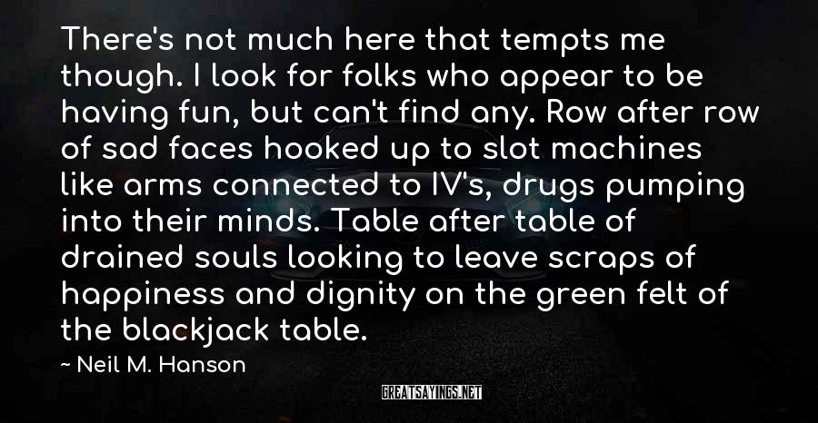 Neil M. Hanson Sayings: There's Not Much Here That Tempts Me Though. I Look For Folks Who Appear To Be Having Fun, But Can't Find Any. Row After Row Of Sad Faces Hooked Up To Slot Machines Like Arms Connected To IV's, Drugs Pumping Into Their Minds. Table After Table Of Drained Souls Looking To Leave Scraps Of Happiness And Dignity On The Green Felt Of The Blackjack Table.