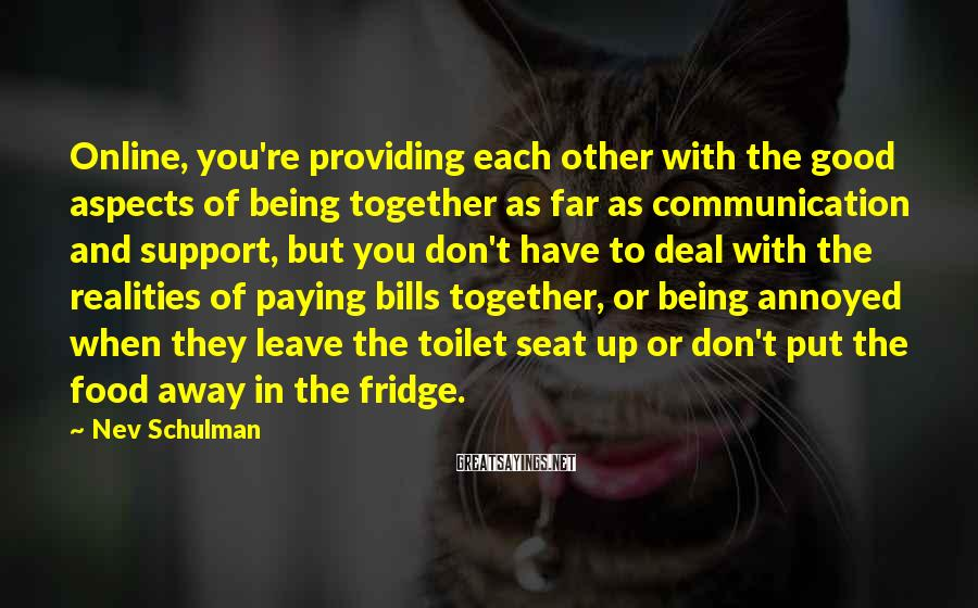 Nev Schulman Sayings: Online, You're Providing Each Other With The Good Aspects Of Being Together As Far As Communication And Support, But You Don't Have To Deal With The Realities Of Paying Bills Together, Or Being Annoyed When They Leave The Toilet Seat Up Or Don't Put The Food Away In The Fridge.