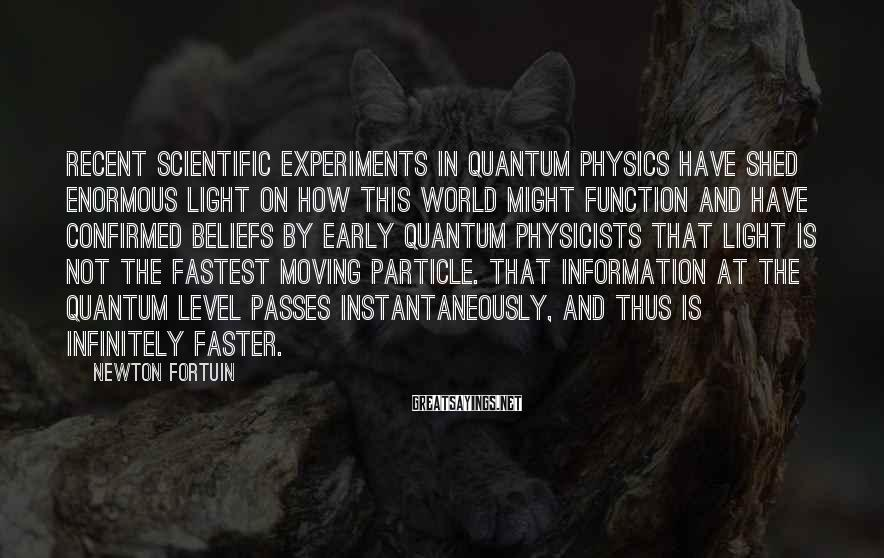 Newton Fortuin Sayings: Recent Scientific Experiments In Quantum Physics Have Shed Enormous Light On How This World Might Function And Have Confirmed Beliefs By Early Quantum Physicists That Light Is Not The Fastest Moving Particle. That Information At The Quantum Level Passes Instantaneously, And Thus Is Infinitely Faster.