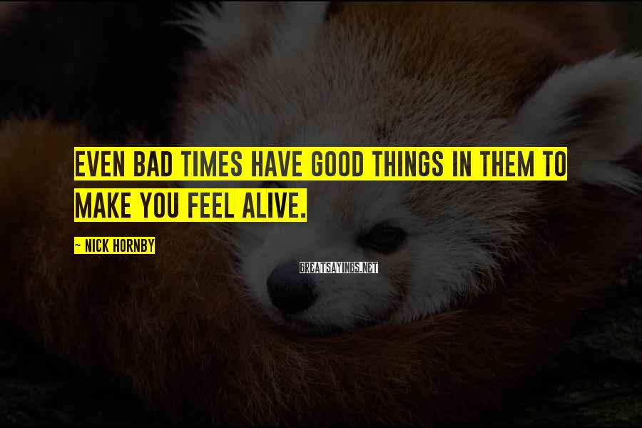 Nick Hornby Sayings: Even Bad Times Have Good Things In Them To Make You Feel Alive.