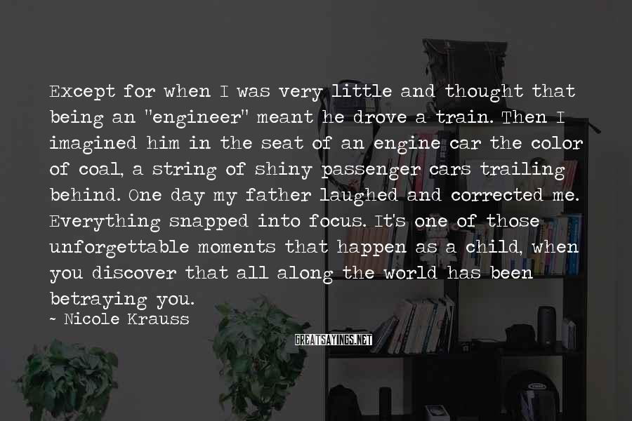 "Nicole Krauss Sayings: Except For When I Was Very Little And Thought That Being An ""engineer"" Meant He Drove A Train. Then I Imagined Him In The Seat Of An Engine Car The Color Of Coal, A String Of Shiny Passenger Cars Trailing Behind. One Day My Father Laughed And Corrected Me. Everything Snapped Into Focus. It's One Of Those Unforgettable Moments That Happen As A Child, When You Discover That All Along The World Has Been Betraying You."