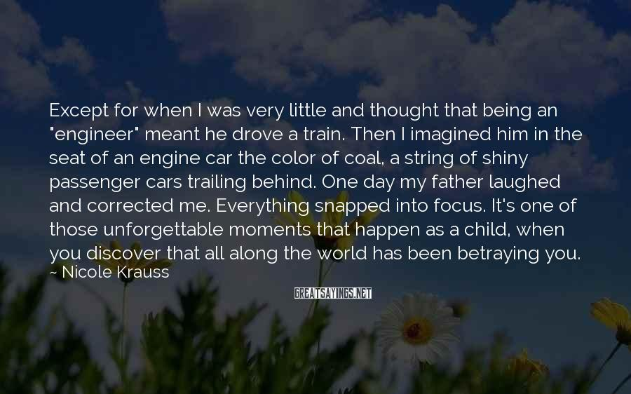 """Nicole Krauss Sayings: Except For When I Was Very Little And Thought That Being An """"engineer"""" Meant He Drove A Train. Then I Imagined Him In The Seat Of An Engine Car The Color Of Coal, A String Of Shiny Passenger Cars Trailing Behind. One Day My Father Laughed And Corrected Me. Everything Snapped Into Focus. It's One Of Those Unforgettable Moments That Happen As A Child, When You Discover That All Along The World Has Been Betraying You."""