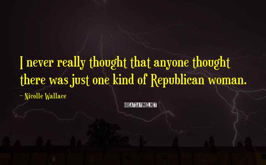 Nicolle Wallace Sayings: I Never Really Thought That Anyone Thought There Was Just One Kind Of Republican Woman.