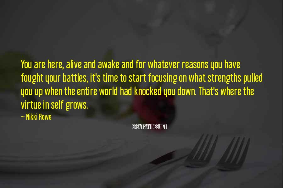 Nikki Rowe Sayings: You Are Here, Alive And Awake And For Whatever Reasons You Have Fought Your Battles, It's Time To Start Focusing On What Strengths Pulled You Up When The Entire World Had Knocked You Down. That's Where The Virtue In Self Grows.