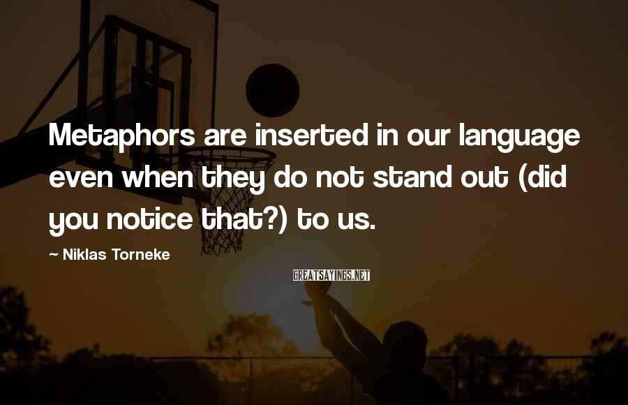 Niklas Torneke Sayings: Metaphors Are Inserted In Our Language Even When They Do Not Stand Out (did You Notice That?) To Us.