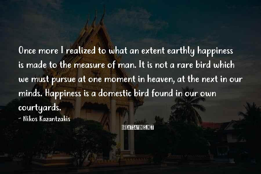 Nikos Kazantzakis Sayings: Once More I Realized To What An Extent Earthly Happiness Is Made To The Measure Of Man. It Is Not A Rare Bird Which We Must Pursue At One Moment In Heaven, At The Next In Our Minds. Happiness Is A Domestic Bird Found In Our Own Courtyards.