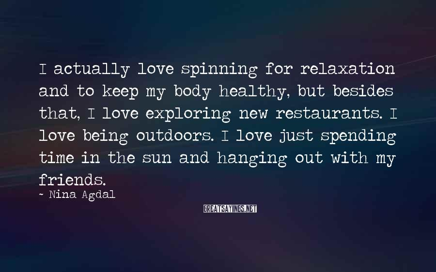 Nina Agdal Sayings: I Actually Love Spinning For Relaxation And To Keep My Body Healthy, But Besides That, I Love Exploring New Restaurants. I Love Being Outdoors. I Love Just Spending Time In The Sun And Hanging Out With My Friends.