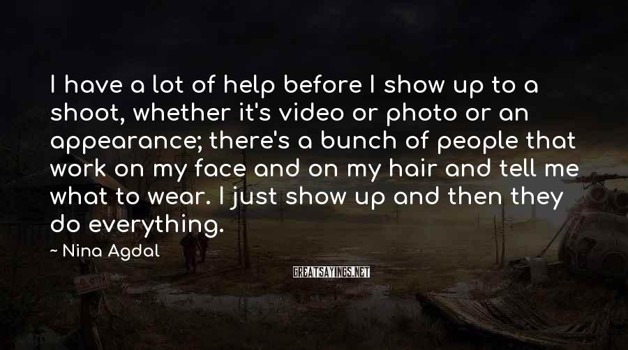 Nina Agdal Sayings: I Have A Lot Of Help Before I Show Up To A Shoot, Whether It's Video Or Photo Or An Appearance; There's A Bunch Of People That Work On My Face And On My Hair And Tell Me What To Wear. I Just Show Up And Then They Do Everything.