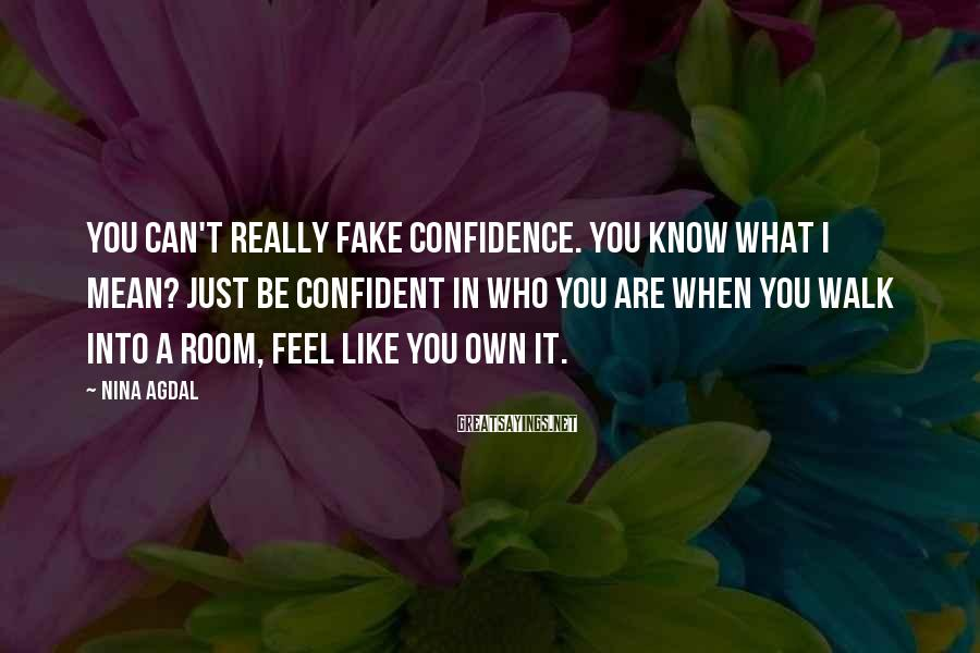 Nina Agdal Sayings: You Can't Really Fake Confidence. You Know What I Mean? Just Be Confident In Who You Are When You Walk Into A Room, Feel Like You Own It.
