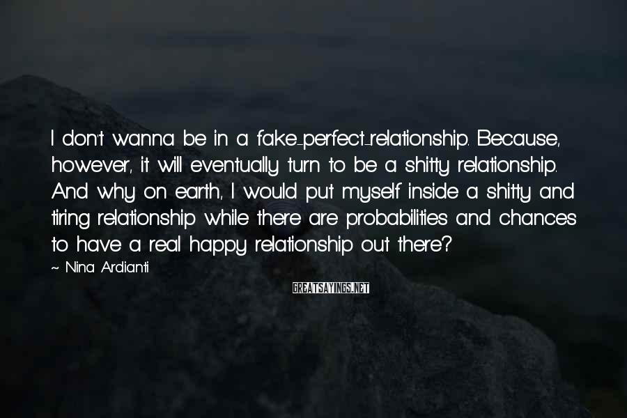Nina Ardianti Sayings: I Don't Wanna Be In A Fake-perfect-relationship. Because, However, It Will Eventually Turn To Be A Shitty Relationship. And Why On Earth, I Would Put Myself Inside A Shitty And Tiring Relationship While There Are Probabilities And Chances To Have A Real Happy Relationship Out There?