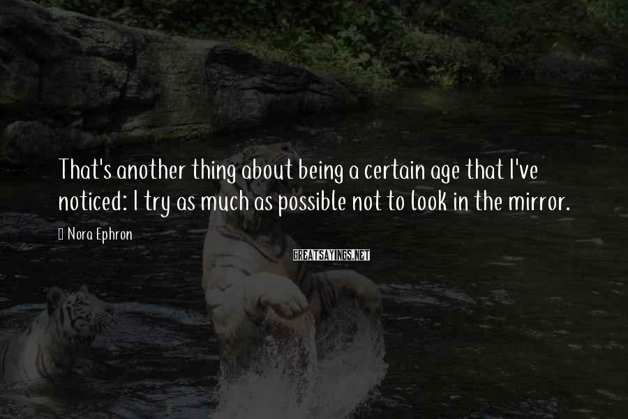 Nora Ephron Sayings: That's Another Thing About Being A Certain Age That I've Noticed: I Try As Much As Possible Not To Look In The Mirror.