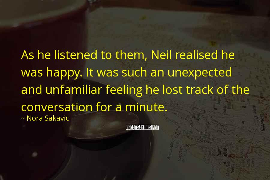 Nora Sakavic Sayings: As He Listened To Them, Neil Realised He Was Happy. It Was Such An Unexpected And Unfamiliar Feeling He Lost Track Of The Conversation For A Minute.