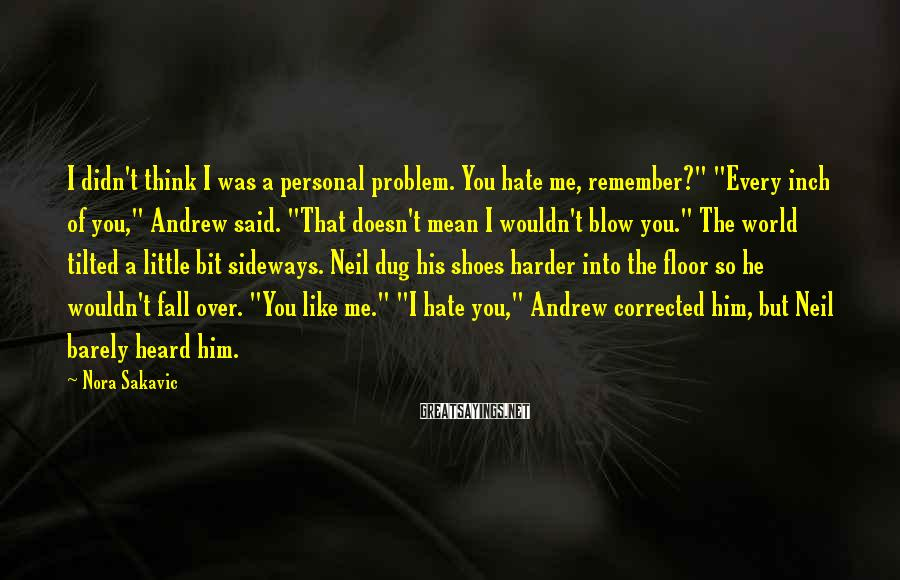 """Nora Sakavic Sayings: I Didn't Think I Was A Personal Problem. You Hate Me, Remember?"""" """"Every Inch Of You,"""" Andrew Said. """"That Doesn't Mean I Wouldn't Blow You."""" The World Tilted A Little Bit Sideways. Neil Dug His Shoes Harder Into The Floor So He Wouldn't Fall Over. """"You Like Me."""" """"I Hate You,"""" Andrew Corrected Him, But Neil Barely Heard Him."""