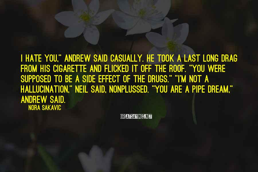 """Nora Sakavic Sayings: I Hate You,"""" Andrew Said Casually. He Took A Last Long Drag From His Cigarette And Flicked It Off The Roof. """"You Were Supposed To Be A Side Effect Of The Drugs."""" """"I'm Not A Hallucination,"""" Neil Said, Nonplussed. """"You Are A Pipe Dream,"""" Andrew Said."""