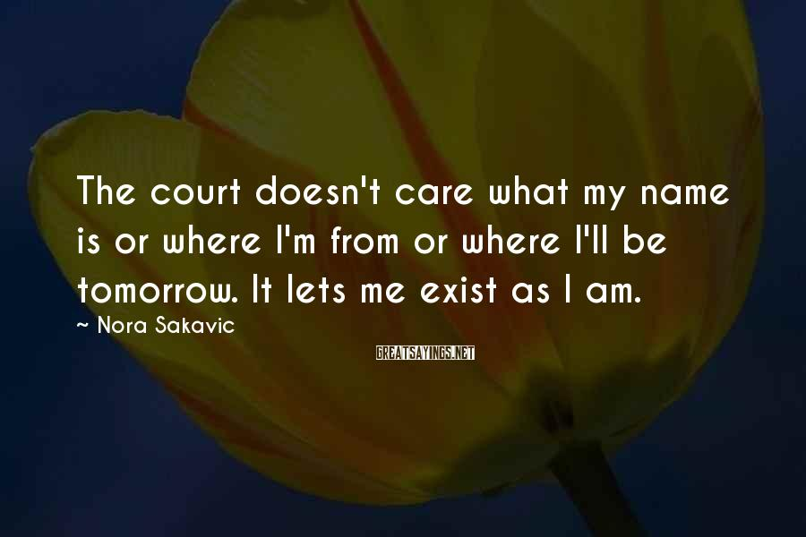 Nora Sakavic Sayings: The Court Doesn't Care What My Name Is Or Where I'm From Or Where I'll Be Tomorrow. It Lets Me Exist As I Am.