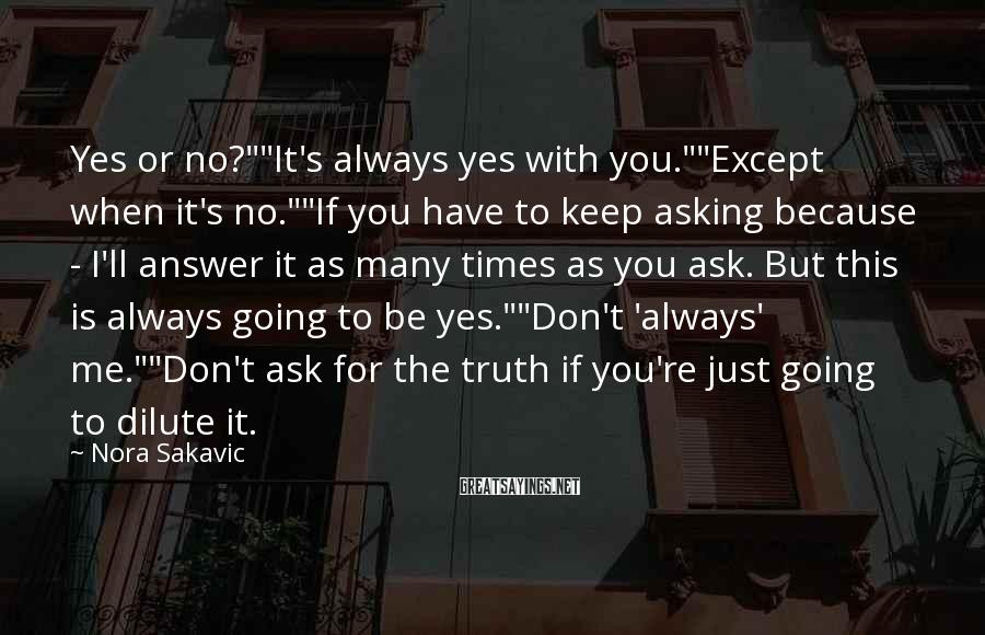 """Nora Sakavic Sayings: Yes Or No?""""""""It's Always Yes With You.""""""""Except When It's No.""""""""If You Have To Keep Asking Because - I'll Answer It As Many Times As You Ask. But This Is Always Going To Be Yes.""""""""Don't 'always' Me.""""""""Don't Ask For The Truth If You're Just Going To Dilute It."""