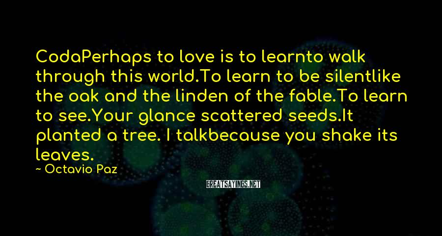 Octavio Paz Sayings: CodaPerhaps To Love Is To Learnto Walk Through This World.To Learn To Be Silentlike The Oak And The Linden Of The Fable.To Learn To See.Your Glance Scattered Seeds.It Planted A Tree. I Talkbecause You Shake Its Leaves.
