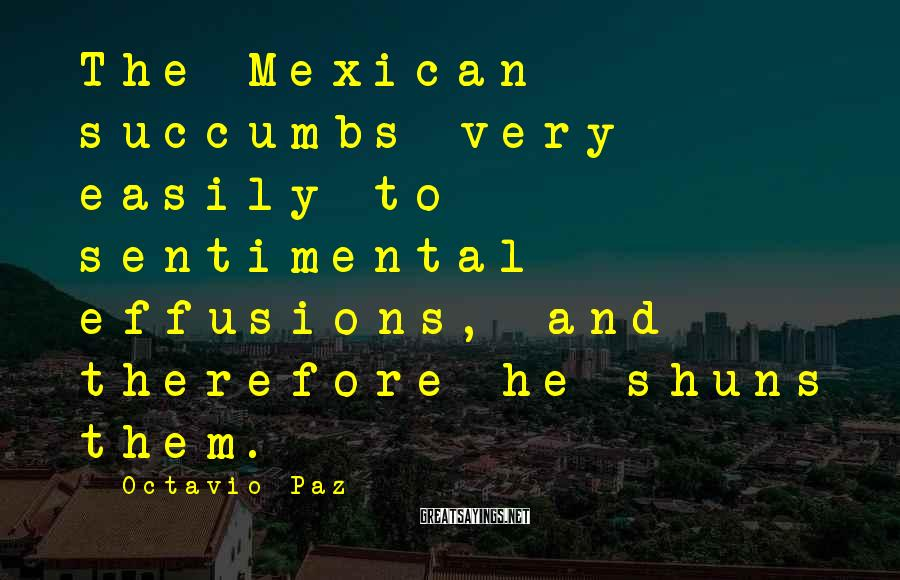 Octavio Paz Sayings: The Mexican Succumbs Very Easily To Sentimental Effusions, And Therefore He Shuns Them.
