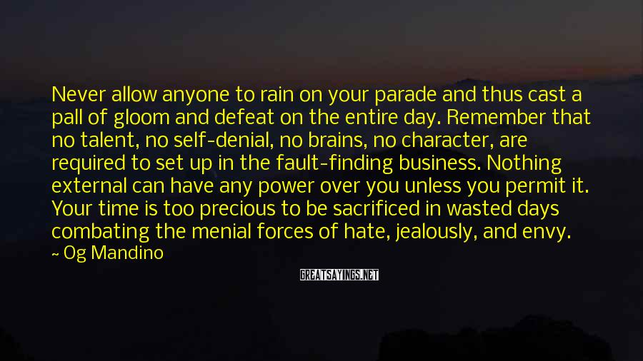 Og Mandino Sayings: Never Allow Anyone To Rain On Your Parade And Thus Cast A Pall Of Gloom And Defeat On The Entire Day. Remember That No Talent, No Self-denial, No Brains, No Character, Are Required To Set Up In The Fault-finding Business. Nothing External Can Have Any Power Over You Unless You Permit It. Your Time Is Too Precious To Be Sacrificed In Wasted Days Combating The Menial Forces Of Hate, Jealously, And Envy.
