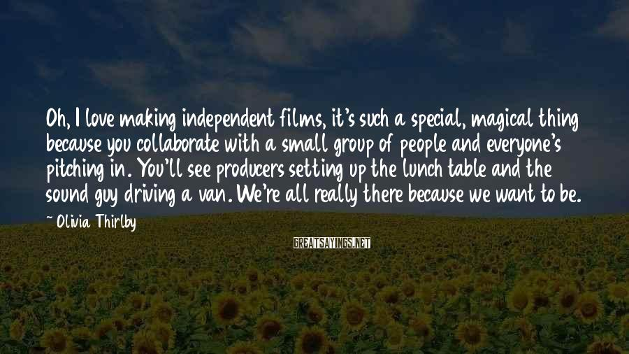 Olivia Thirlby Sayings: Oh, I Love Making Independent Films, It's Such A Special, Magical Thing Because You Collaborate With A Small Group Of People And Everyone's Pitching In. You'll See Producers Setting Up The Lunch Table And The Sound Guy Driving A Van. We're All Really There Because We Want To Be.