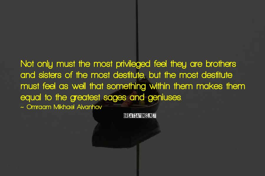 Omraam Mikhael Aivanhov Sayings: Not Only Must The Most Privileged Feel They Are Brothers And Sisters Of The Most Destitute, But The Most Destitute Must Feel As Well That Something Within Them Makes Them Equal To The Greatest Sages And Geniuses.
