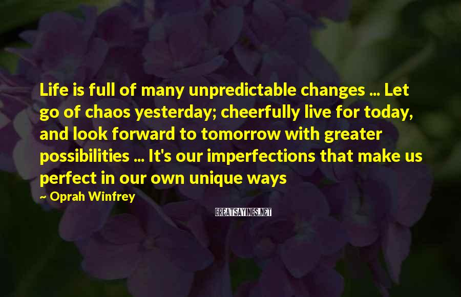 Oprah Winfrey Sayings: Life Is Full Of Many Unpredictable Changes ... Let Go Of Chaos Yesterday; Cheerfully Live For Today, And Look Forward To Tomorrow With Greater Possibilities ... It's Our Imperfections That Make Us Perfect In Our Own Unique Ways