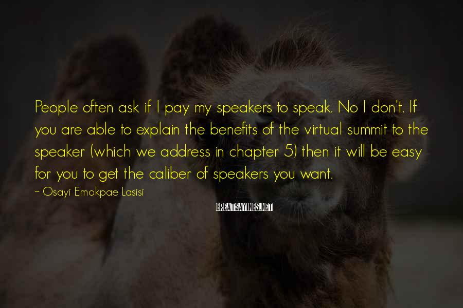 Osayi Emokpae Lasisi Sayings: People Often Ask If I Pay My Speakers To Speak. No I Don't. If You Are Able To Explain The Benefits Of The Virtual Summit To The Speaker (which We Address In Chapter 5) Then It Will Be Easy For You To Get The Caliber Of Speakers You Want.