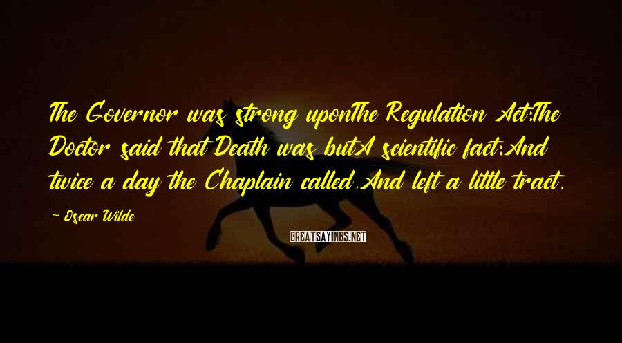 Oscar Wilde Sayings: The Governor Was Strong UponThe Regulation Act:The Doctor Said That Death Was ButA Scientific Fact:And Twice A Day The Chaplain Called,And Left A Little Tract.