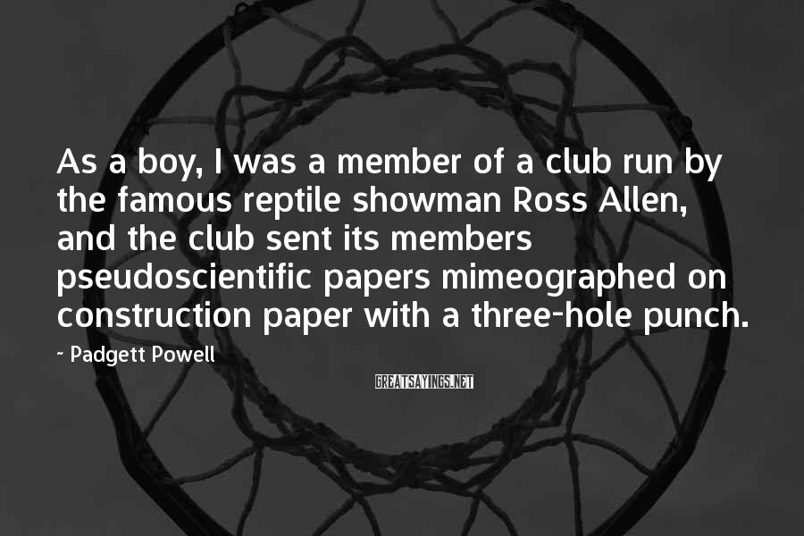 Padgett Powell Sayings: As A Boy, I Was A Member Of A Club Run By The Famous Reptile Showman Ross Allen, And The Club Sent Its Members Pseudoscientific Papers Mimeographed On Construction Paper With A Three-hole Punch.