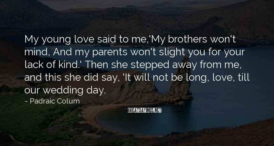Padraic Colum Sayings: My Young Love Said To Me,'My Brothers Won't Mind, And My Parents Won't Slight You For Your Lack Of Kind.' Then She Stepped Away From Me, And This She Did Say, 'It Will Not Be Long, Love, Till Our Wedding Day.