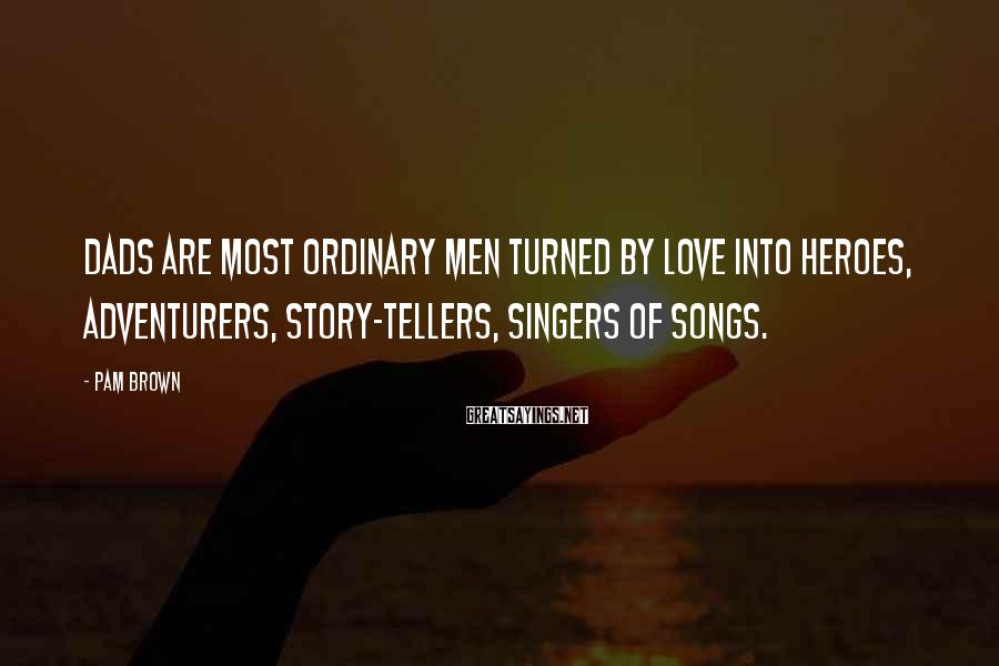 Pam Brown Sayings: Dads Are Most Ordinary Men Turned By Love Into Heroes, Adventurers, Story-tellers, Singers Of Songs.